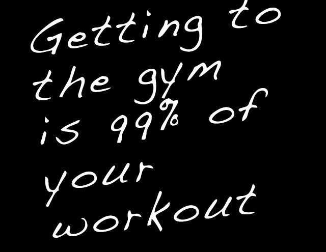 Getting to the gym is 99% of your workout